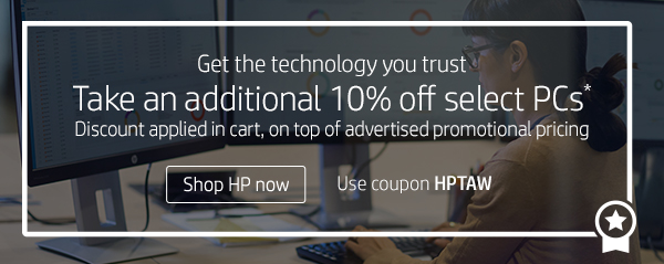 Get the technology you trust | Take an additional 10% off select PCs* | Discount applied in cart, on top of advertised promotional pricing | Use coupon HPTAW | Shop HP now
