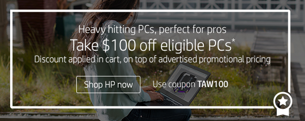 Heavy hitting PCs, perfect for pros | Take $100 off eligible PCs* |  Use coupon TAW100 | Shop HP now